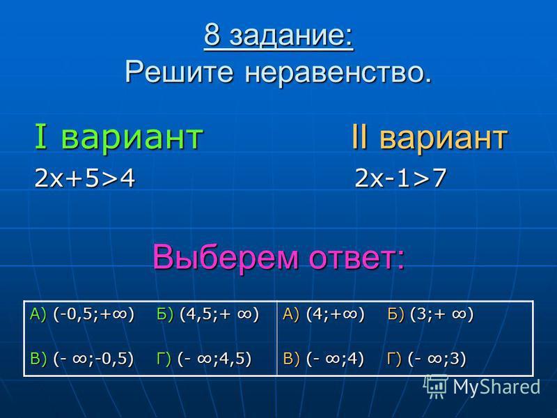 8 задание: Решите неравенство. I вариант II вариант 2 х+5>4 2 х-1>7 Выберем ответ: А) (-0,5;+) Б) (4,5;+ ) В) (- ;-0,5) Г) (- ;4,5) А) (4;+) Б) (3;+ ) В) (- ;4) Г) (- ;3)