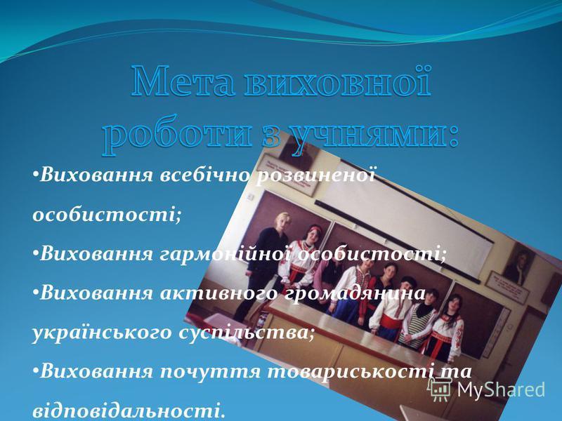 Виховання всебічно розвиненої особистості; Виховання гармонійної особистості; Виховання активного громадянина українського суспільства; Виховання почуття товариськості та відповідальності.