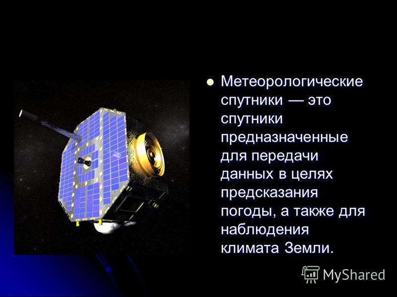 Метеорологические спутники это спутники предназначенные для передачи данных в целях предсказания погоды, а также для наблюдения климата Земли. Метеорологические спутники это спутники предназначенные для передачи данных в целях предсказания погоды, а