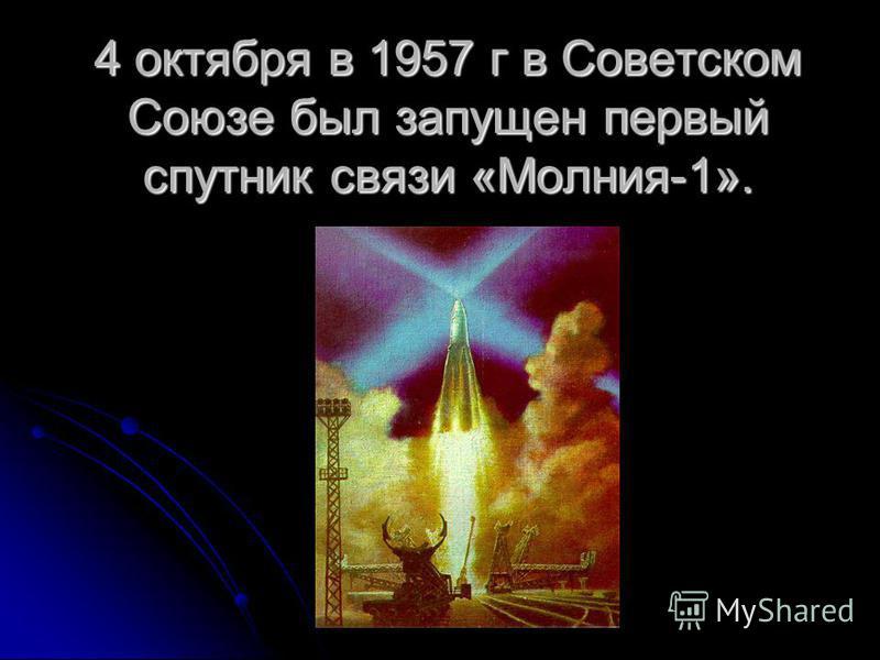 4 октября в 1957 г в Советском Союзе был запущен первый спутник связи «Молния-1».