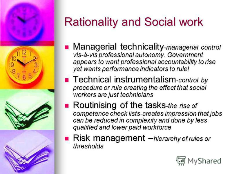 Rationality and Social work Managerial technicality -managerial control vis-à-vis professional autonomy. Government appears to want professional accountability to rise yet wants performance indicators to rule! Managerial technicality -managerial cont