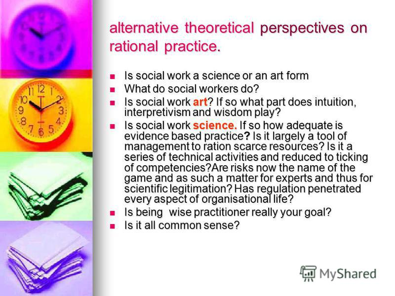 alternative theoretical perspectives on rational practice. Is social work a science or an art form Is social work a science or an art form What do social workers do? What do social workers do? Is social work art? If so what part does intuition, inter