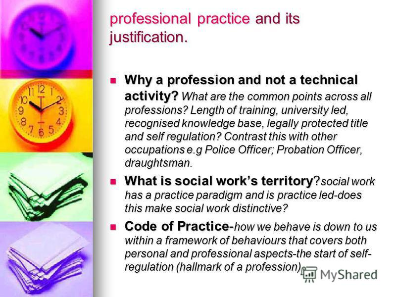 professional practice and its justification. Why a profession and not a technical activity? What are the common points across all professions? Length of training, university led, recognised knowledge base, legally protected title and self regulation?