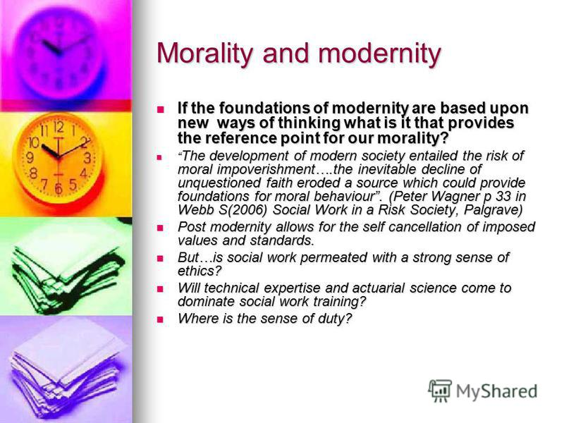 Morality and modernity If the foundations of modernity are based upon new ways of thinking what is it that provides the reference point for our morality? If the foundations of modernity are based upon new ways of thinking what is it that provides the