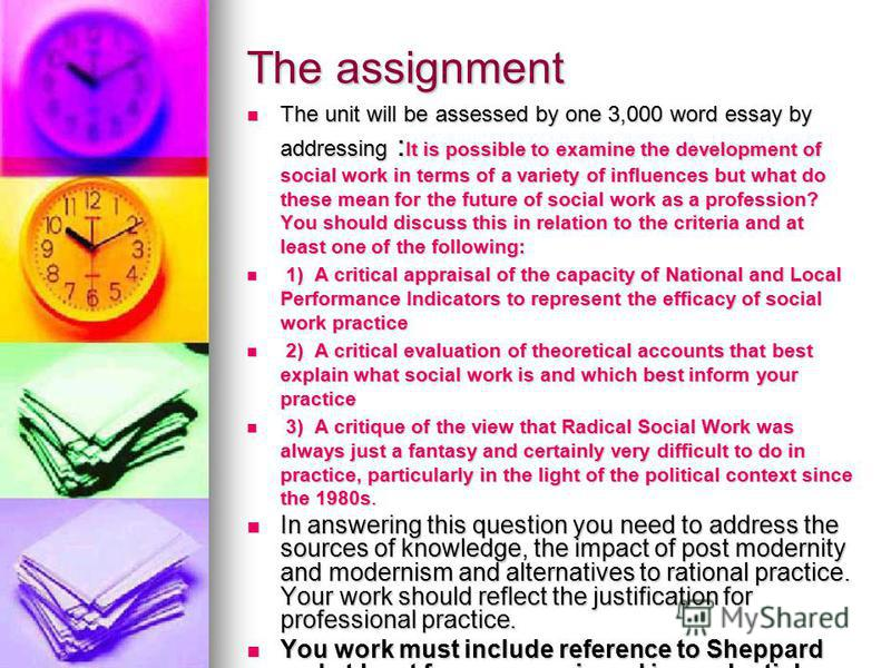 The assignment The unit will be assessed by one 3,000 word essay by addressing : It is possible to examine the development of social work in terms of a variety of influences but what do these mean for the future of social work as a profession? You sh