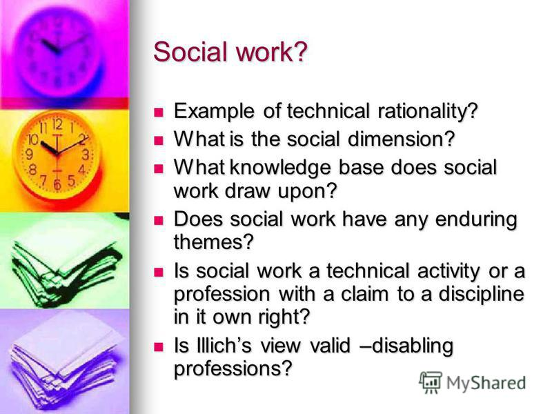 Social work? Example of technical rationality? Example of technical rationality? What is the social dimension? What is the social dimension? What knowledge base does social work draw upon? What knowledge base does social work draw upon? Does social w