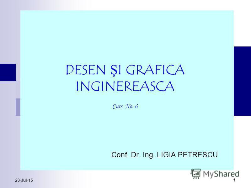 28-Jul-15 1 Conf. Dr. Ing. LIGIA PETRESCU DESEN ŞI GRAFICA INGINEREASCA Curs No. 6