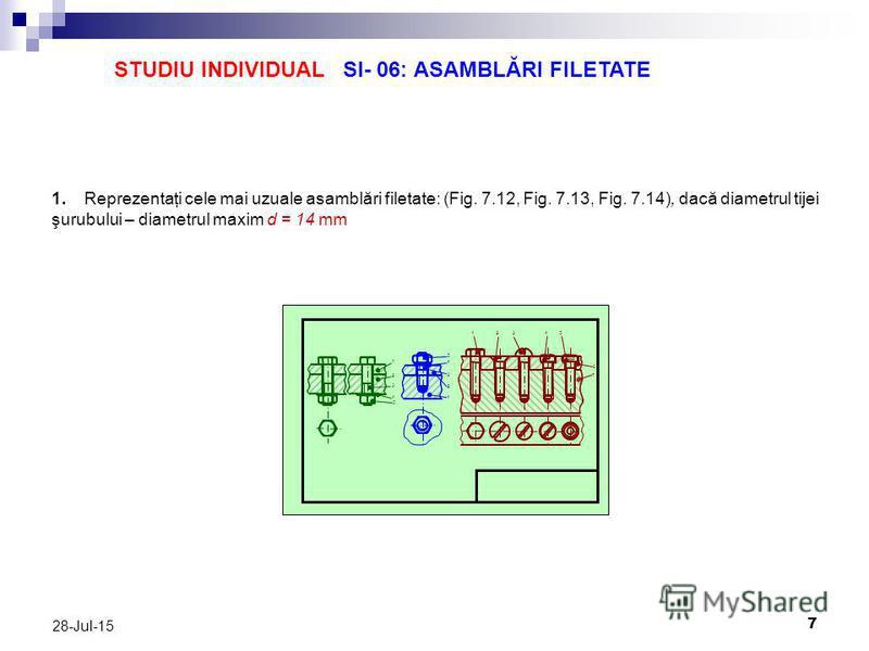 7 28-Jul-15 STUDIU INDIVIDUAL SI- 06: ASAMBLĂRI FILETATE 1. Reprezentaţi cele mai uzuale asamblări filetate: (Fig. 7.12, Fig. 7.13, Fig. 7.14), dacă diametrul tijei şurubului – diametrul maxim d = 14 mm 1 2 3 4 5 5 4 3 2 1 5 4 32 1 6 7