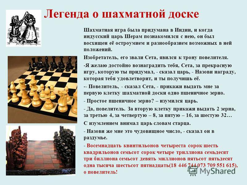 Легенда о шахматной доске Шахматная игра была придумана в Индии, и когда индусский царь Шерам познакомился с нею, он был восхищен её остроумием и разнообразием возможных в ней положений. Изобретатель, его звали Сета, явился к трону повелителя. -Я жел