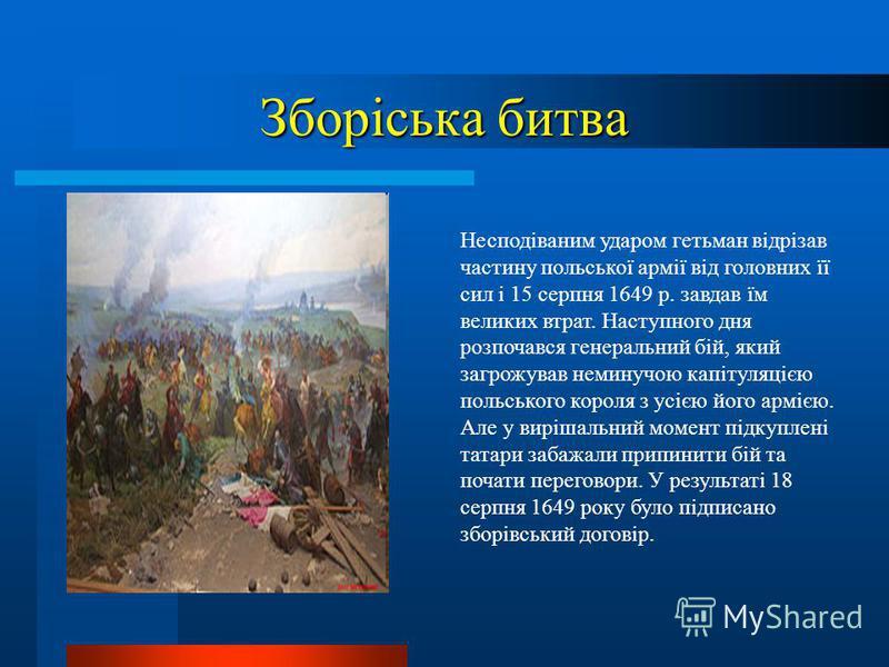 Зборіська битва Несподіваним ударом гетьман відрізав частину польської армії від головних її сил і 15 серпня 1649 р. завдав їм великих втрат. Наступного дня розпочався генеральний бій, який загрожував неминучою капітуляцією польського короля з усією