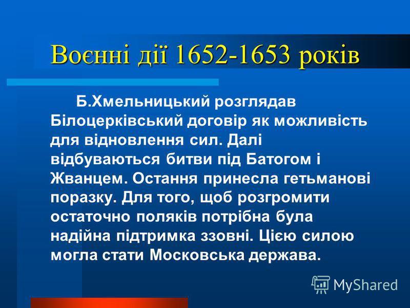 Воєнні дії 1652-1653 років Б.Хмельницький розглядав Білоцерківський договір як можливість для відновлення сил. Далі відбуваються битви під Батогом і Жванцем. Остання принесла гетьманові поразку. Для того, щоб розгромити остаточно поляків потрібна бул