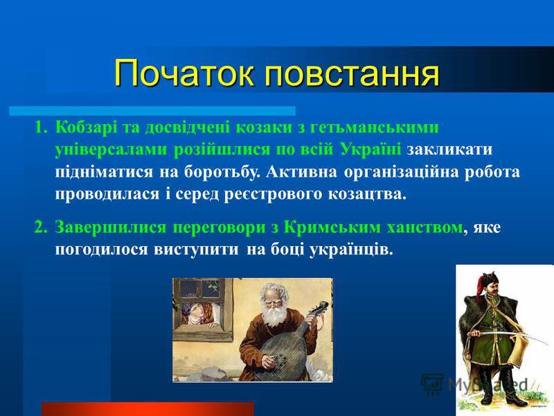 Початок повстання 1.Кобзарі та досвідчені козаки з гетьманськими універсалами розійшлися по всій Україні закликати підніматися на боротьбу. Активна організаційна робота проводилася і серед реєстрового козацтва. 2.Завершилися переговори з Кримським ха