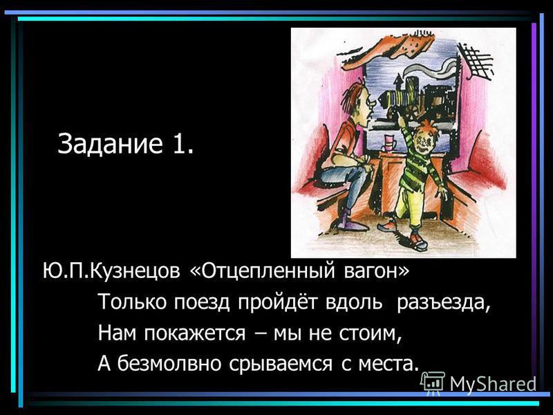 Задание 1. Ю.П.Кузнецов «Отцепленный вагон» Только поезд пройдёт вдоль разъезда, Нам покажется – мы не стоим, А безмолвно срываемся с места.