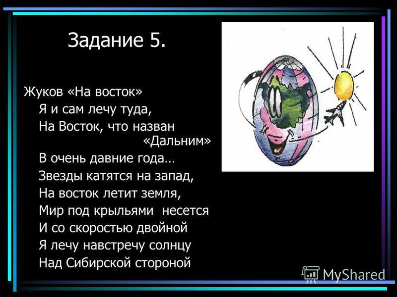 Задание 5. Жуков «На восток» Я и сам лечу туда, На Восток, что назван «Дальним» В очень давние года… Звезды катятся на запад, На восток летит земля, Мир под крыльями несется И со скоростью двойной Я лечу навстречу солнцу Над Сибирской стороной