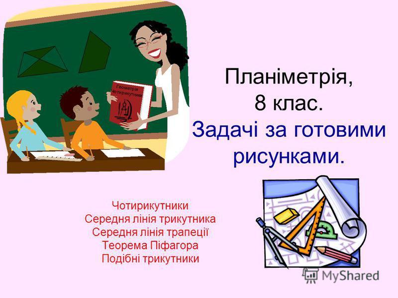 Планіметрія, 8 клас. Задачі за готовими рисунками. Чотирикутники Середня лінія трикутника Середня лінія трапеції Теорема Піфагора Подібні трикутники Геометрія Чотирикутники