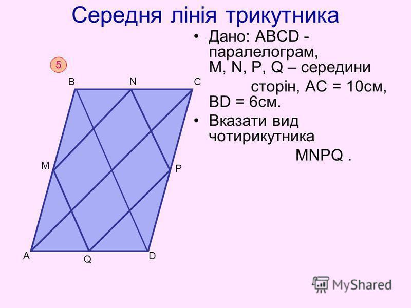 Середня лінія трикутника Дано: АВСD - паралелограм, M, N, P, Q – середини сторін, АС = 10см, ВD = 6см. Вказати вид чотирикутника MNPQ. 5 D BC A N M Q P