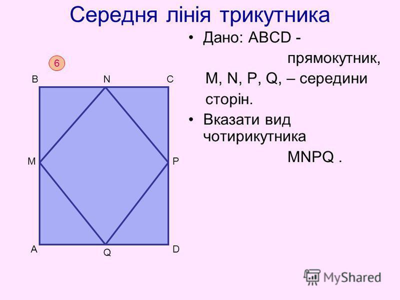 Середня лінія трикутника Дано: АВСD - прямокутник, M, N, P, Q, – середини сторін. Вказати вид чотирикутника MNPQ. 6 D BC A N M Q P