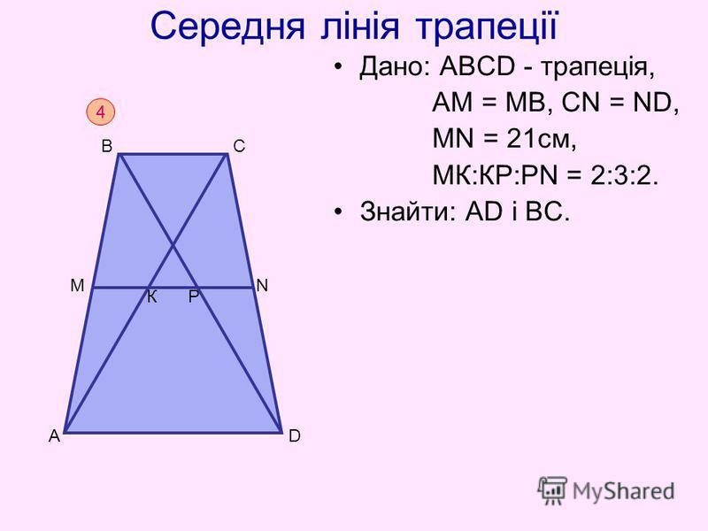 Середня лінія трапеції Дано: АВСD - трапеція, АM = МВ, СN = ND, МN = 21см, МК:КР:РN = 2:3:2. Знайти: АD і ВС. 4 D B C A N M КР