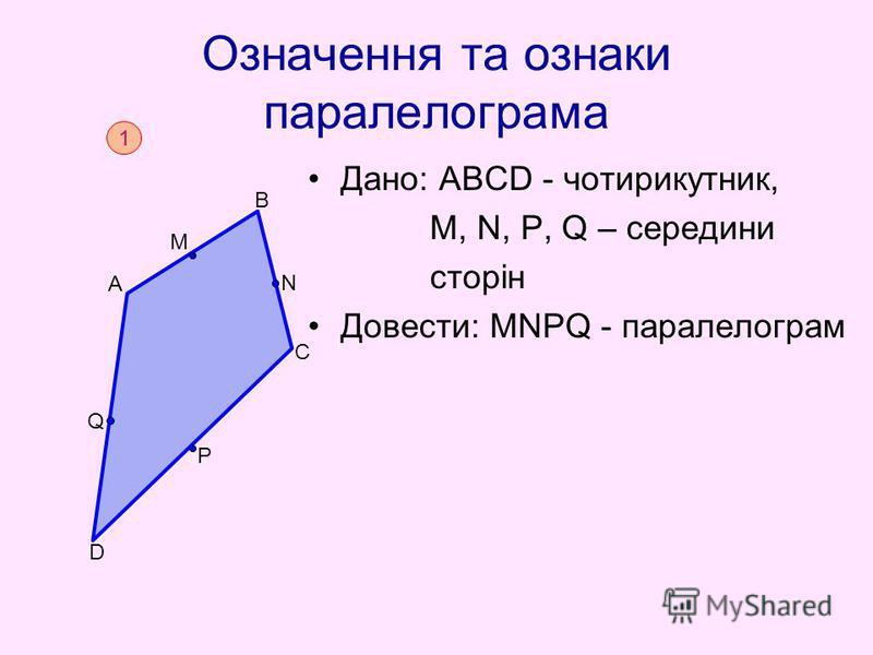Означення та ознаки паралелограма Дано: АВСD - чотирикутник, М, N, Р, Q – середини сторін Довести: МNРQ - паралелограм 1 D B C A N M Р Q