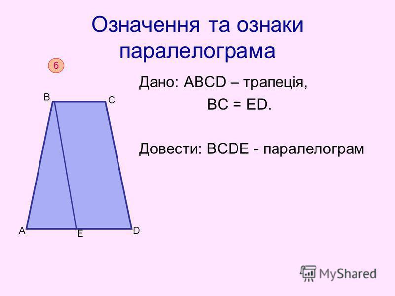 Означення та ознаки паралелограма Дано: АВСD – трапеція, BС = ED. Довести: ВСDЕ - паралелограм 6 D B C A Е