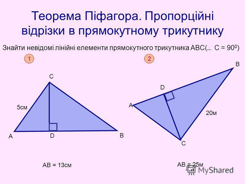Теорема Піфагора. Пропорційні відрізки в прямокутному трикутнику Знайти невідомі лінійні елементи прямокутного трикутника АВС( С = 90 0 ) 1 А С В D АВ = 13см 5см 2 АВ = 25м 20м D А В С
