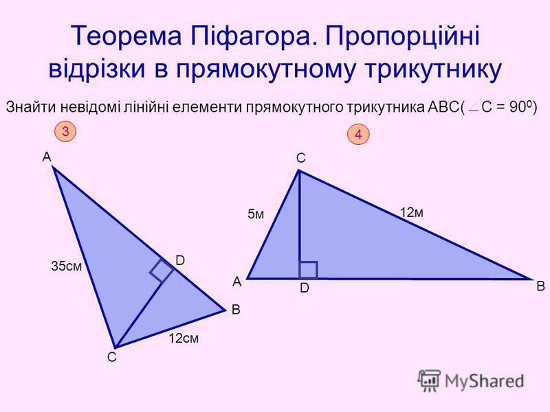 Теорема Піфагора. Пропорційні відрізки в прямокутному трикутнику Знайти невідомі лінійні елементи прямокутного трикутника АВС( С = 90 0 ) 3 35см 12см А С В D 4 A C B D 5м5м 12м