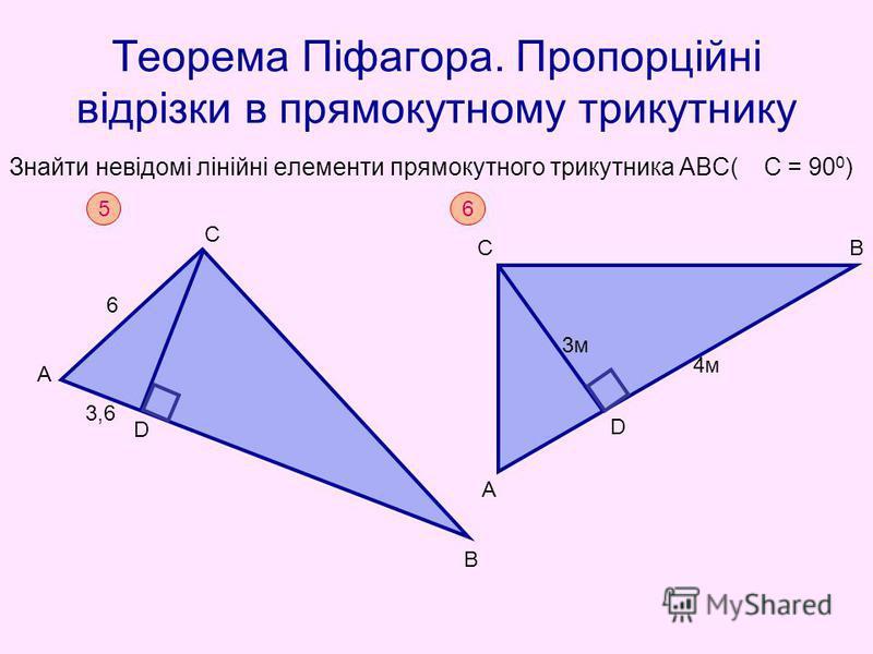 Теорема Піфагора. Пропорційні відрізки в прямокутному трикутнику Знайти невідомі лінійні елементи прямокутного трикутника АВС( С = 90 0 ) 5 А С D B 6 3,6 6 A CB D 3м3м 4м