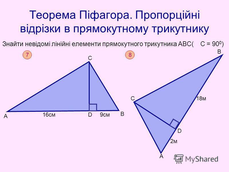 Теорема Піфагора. Пропорційні відрізки в прямокутному трикутнику Знайти невідомі лінійні елементи прямокутного трикутника АВС( С = 90 0 ) 7 А С В D16cм9см 8 А С В D 2м 18м