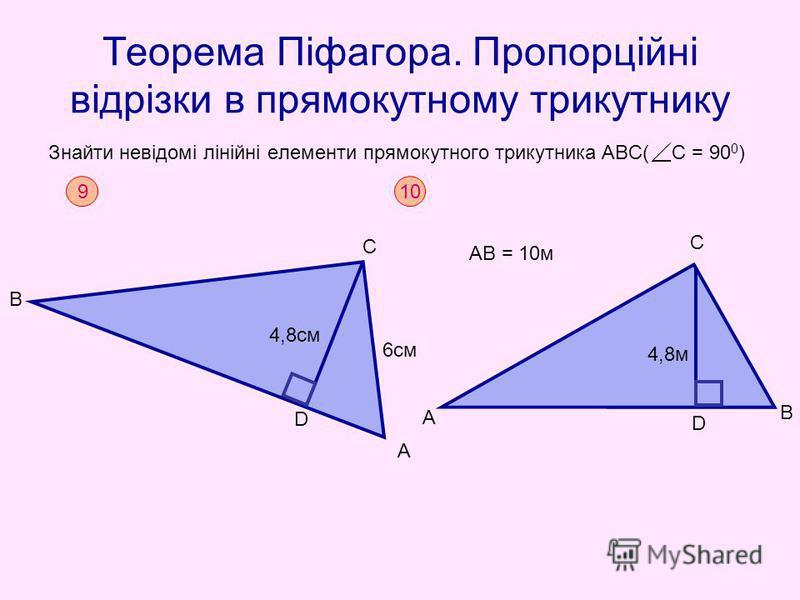 Теорема Піфагора. Пропорційні відрізки в прямокутному трикутнику Знайти невідомі лінійні елементи прямокутного трикутника АВС( С = 90 0 ) 9 В С D А 4,8cм 6см 10 А С В D 4,8м АВ = 10м