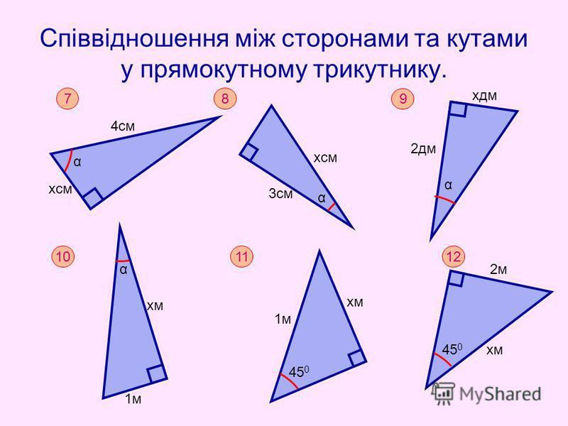 Співвідношення між сторонами та кутами у прямокутному трикутнику. 7 α хсм 4см 8 3см хсм α 9 хдм 2дм α 10 хм α 1м 11 1м хм 45 0 12 хм 2м 45 0
