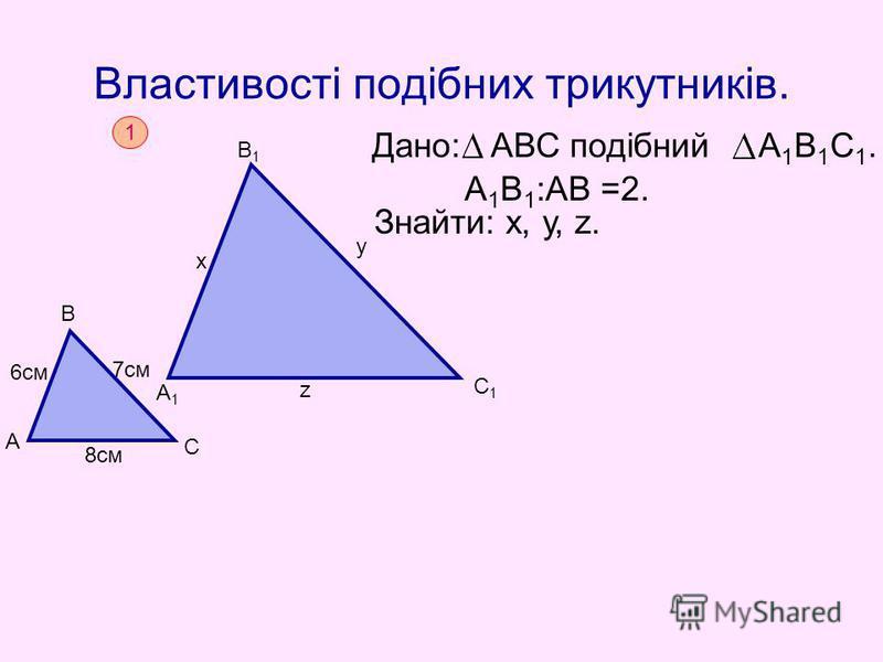 Властивості подібних трикутників. Дано: АВС подібний А 1 В 1 С 1. Знайти: х, у, z. А 1 В 1 :АВ =2. 1 А В С 8см 6см 7см А1А1 В1В1 С1С1 х у z