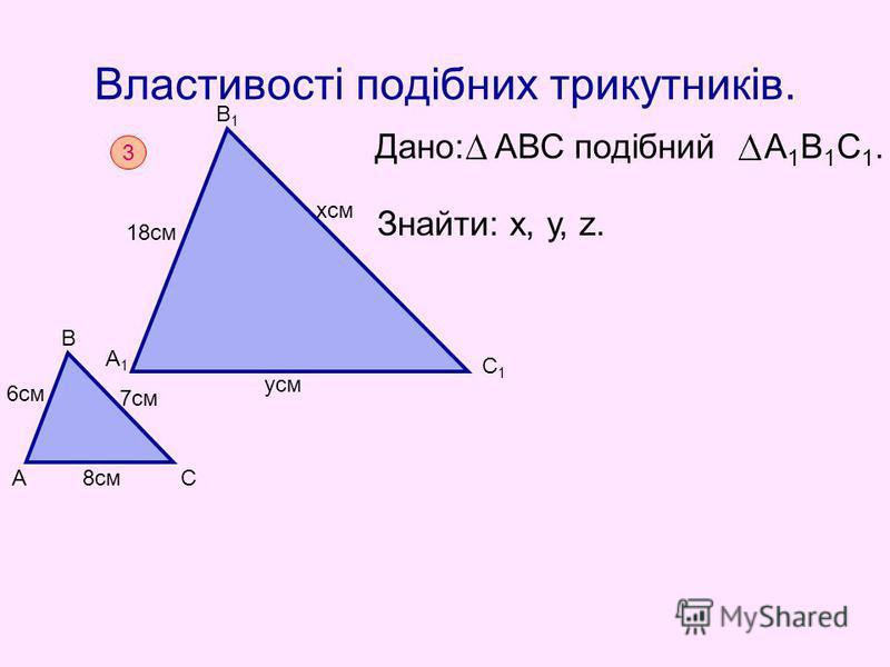 Властивості подібних трикутників. Дано: АВС подібний А 1 В 1 С 1. Знайти: х, у, z. 3 А В С А1А1 В1В1 С1С1 8см 6см 7см 18см хсм усм