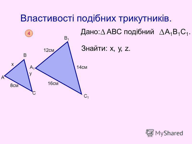 Властивості подібних трикутників. Дано: АВС подібний А 1 В 1 С 1. Знайти: х, у, z. 4 А х В у С 8см А1А1 В1В1 С1С1 12см 14см 16см