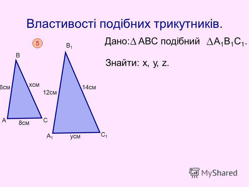Властивості подібних трикутників. Дано: АВС подібний А 1 В 1 С 1. Знайти: х, у, z. 5 А В С А1А1 С1С1 В1В1 6см хсм 8см 12см 14см усм
