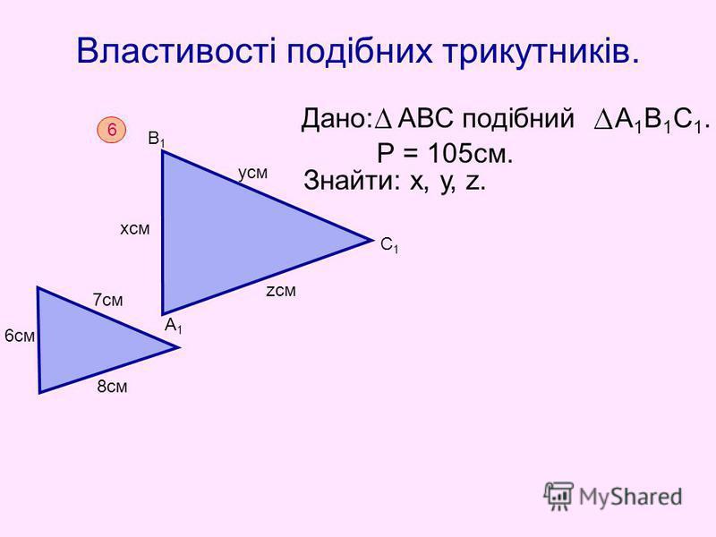 Властивості подібних трикутників. Р = 105см. Дано: АВС подібний А 1 В 1 С 1. Знайти: х, у, z. 6 6см 7см 8см А1А1 В1В1 С1С1 хсм усм zсм