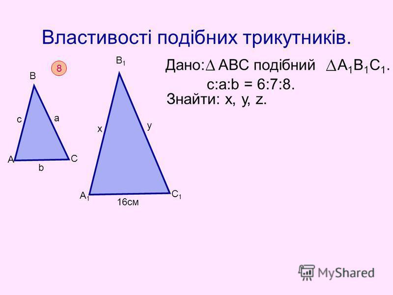 Властивості подібних трикутників. Дано: АВС подібний А 1 В 1 С 1. Знайти: х, у, z. c:а:b = 6:7:8. 8 b с а А В С А1А1 С1С1 В1В1 х у 16см