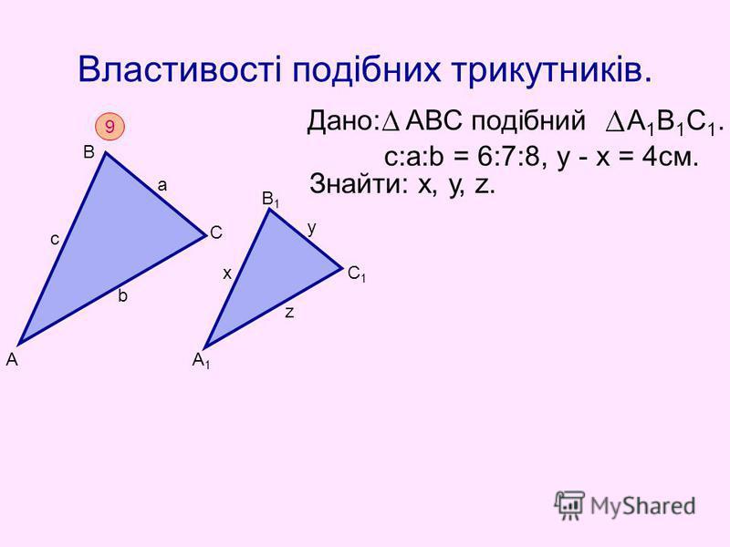 Властивості подібних трикутників. Дано: АВС подібний А 1 В 1 С 1. Знайти: х, у, z. c:а:b = 6:7:8, у - х = 4см. 9 А В С с а b А1А1 В1В1 С1С1 х у z