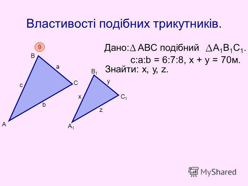 Властивості подібних трикутників. Дано: АВС подібний А 1 В 1 С 1. Знайти: х, у, z. c:а:b = 6:7:8, х + у = 70м. А 9 В С с а b А1А1 В1В1 С1С1 х у z