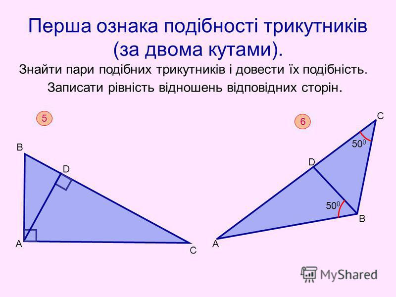 Перша ознака подібності трикутників (за двома кутами). Знайти пари подібних трикутників і довести їх подібність. Записати рівність відношень відповідних сторін. 5 В С D А 6 50 0 А В D С