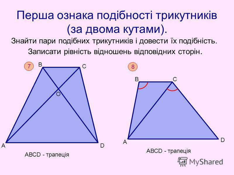 Перша ознака подібності трикутників (за двома кутами). Знайти пари подібних трикутників і довести їх подібність. Записати рівність відношень відповідних сторін. 7 А В D С О АВСD - трапеція 8 А В D С