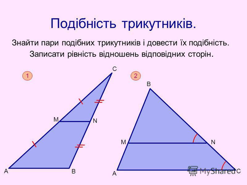 Подібність трикутників. Знайти пари подібних трикутників і довести їх подібність. Записати рівність відношень відповідних сторін. 1 А М В N С 2 А С В МN