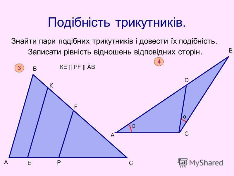 Подібність трикутників. Знайти пари подібних трикутників і довести їх подібність. Записати рівність відношень відповідних сторін. А 3 F КЕ || РF || АВ В К Е Р С А D В С α α 4
