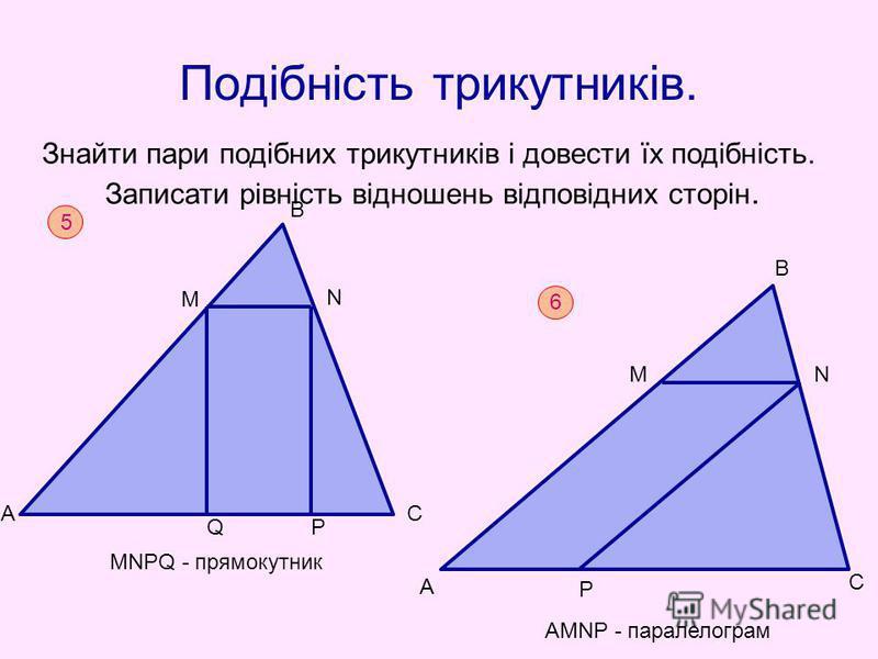 Подібність трикутників. Знайти пари подібних трикутників і довести їх подібність. Записати рівність відношень відповідних сторін. 5 МNPQ - прямокутник А М В С РQ N 6 AMNP - паралелограм А М В N P C