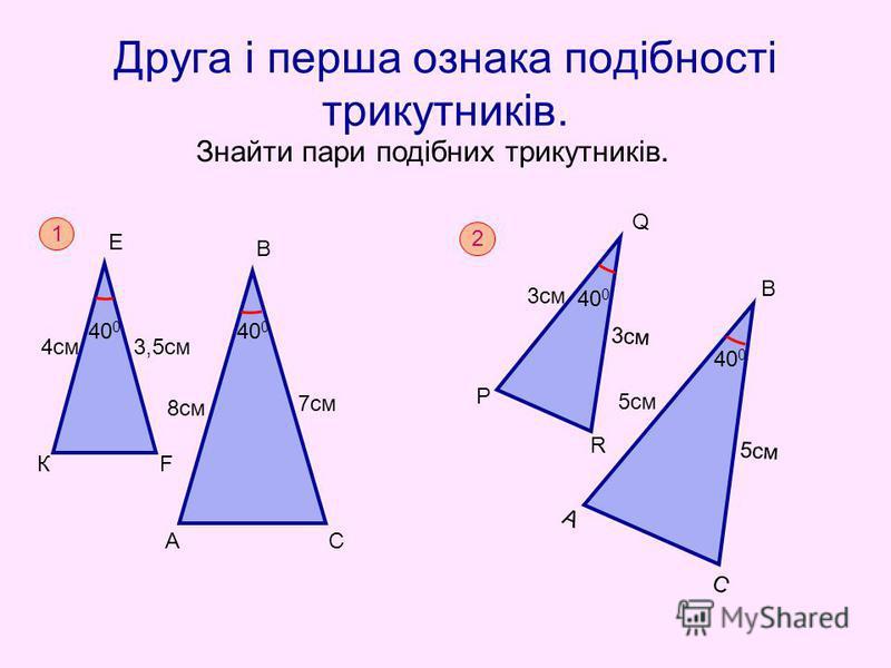Друга і перша ознака подібності трикутників. Знайти пари подібних трикутників. 1 40 0 К Е F A B C 7cм 8см 4см3,5см 2 40 0 P Q R A C 5cм 5см 3см B