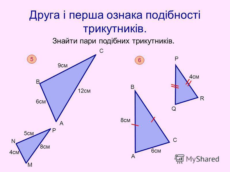 Друга і перша ознака подібності трикутників. Знайти пари подібних трикутників. 5 М N P B C A 4cм 5см 8см 9см 6см 12см 6 А 6см С 8см В Р R Q 4cм