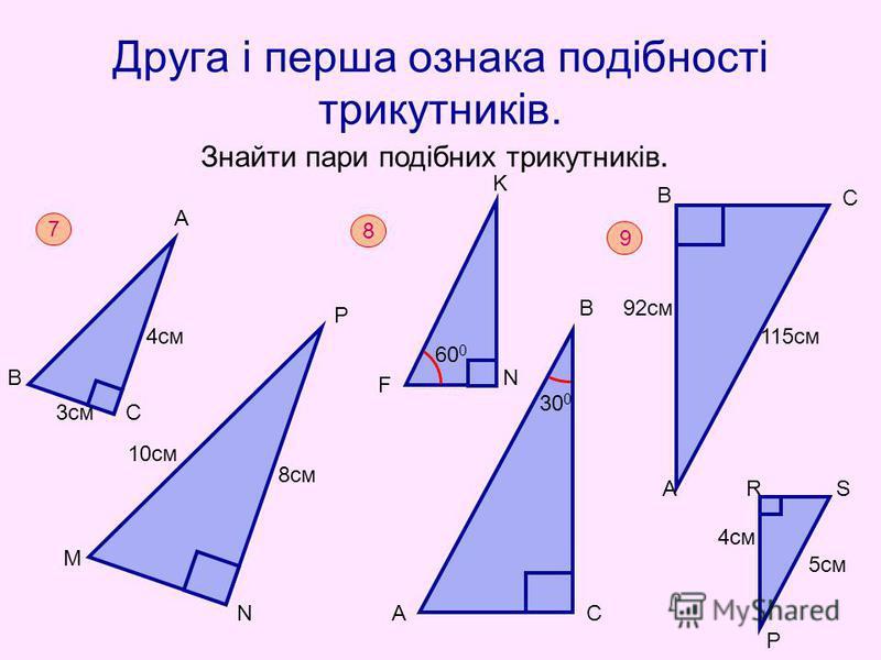 Друга і перша ознака подібності трикутників. Знайти пари подібних трикутників. 7 В А С М Р N 3см 4см 10см 8см K 8 А В С 30 0 60 0 F N 9 92см 115см 4см 5см В А С Р RS