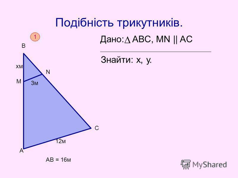 Подібність трикутників. Дано: АВС, MN || AC Знайти: х, у. 1 AB = 16м А 12м С М N B xмxм 3м