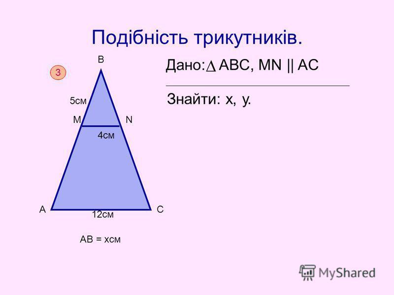 Подібність трикутників. Дано: АВС, MN || AC Знайти: х, у. 3 АВ = хсм А М В N С 4см 5см 12см