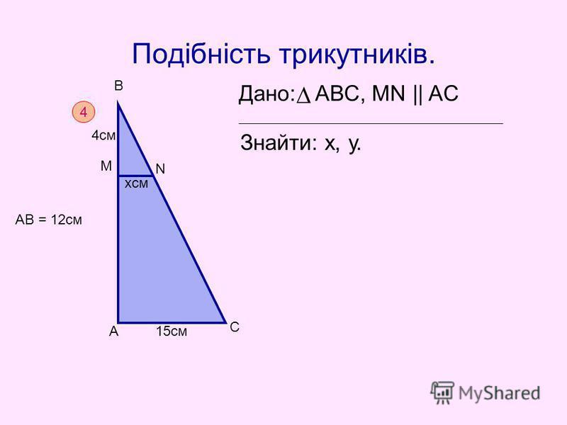 Подібність трикутників. Дано: АВС, MN || AC Знайти: х, у. 4 А С В М N 4cм хсм 15см АВ = 12см