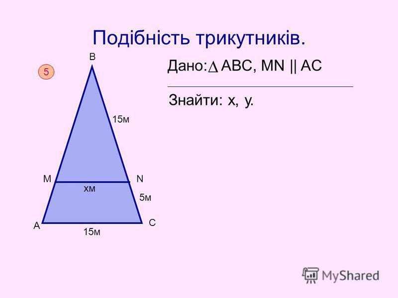 Подібність трикутників. Дано: АВС, MN || AC Знайти: х, у. 5 А М В 15м 5м N C 15м хм